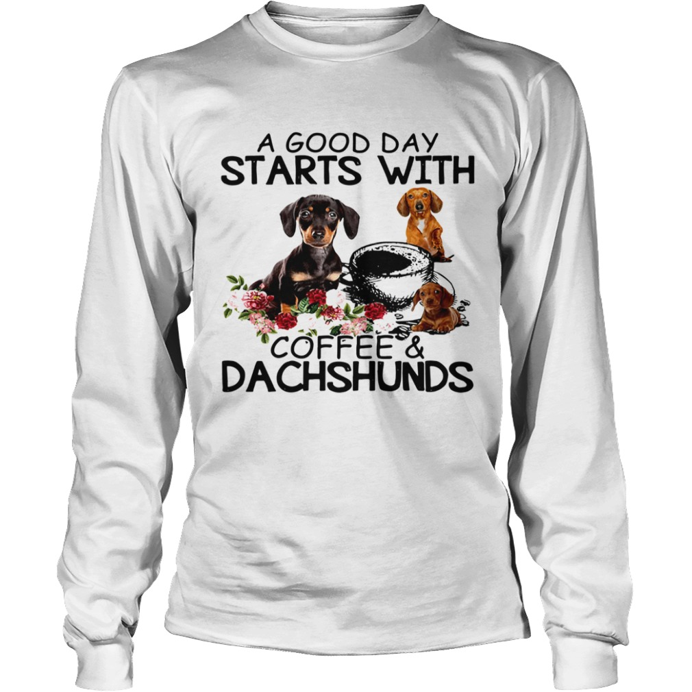 A Good Day Starts With Coffee And Dachshunds Dog  Long Sleeve
