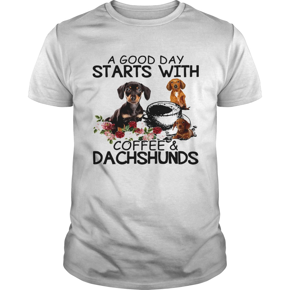 A Good Day Starts With Coffee And Dachshunds Dog  Unisex