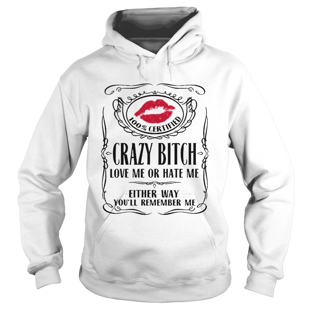 100 Certified Crazy Bitch Love Me Or Hate Me Either Way Youll Remember Me  Hoodie
