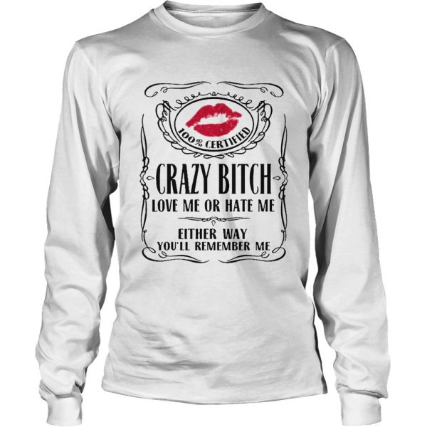 100 Certified Crazy Bitch Love Me Or Hate Me Either Way Youll Remember Me  Long Sleeve