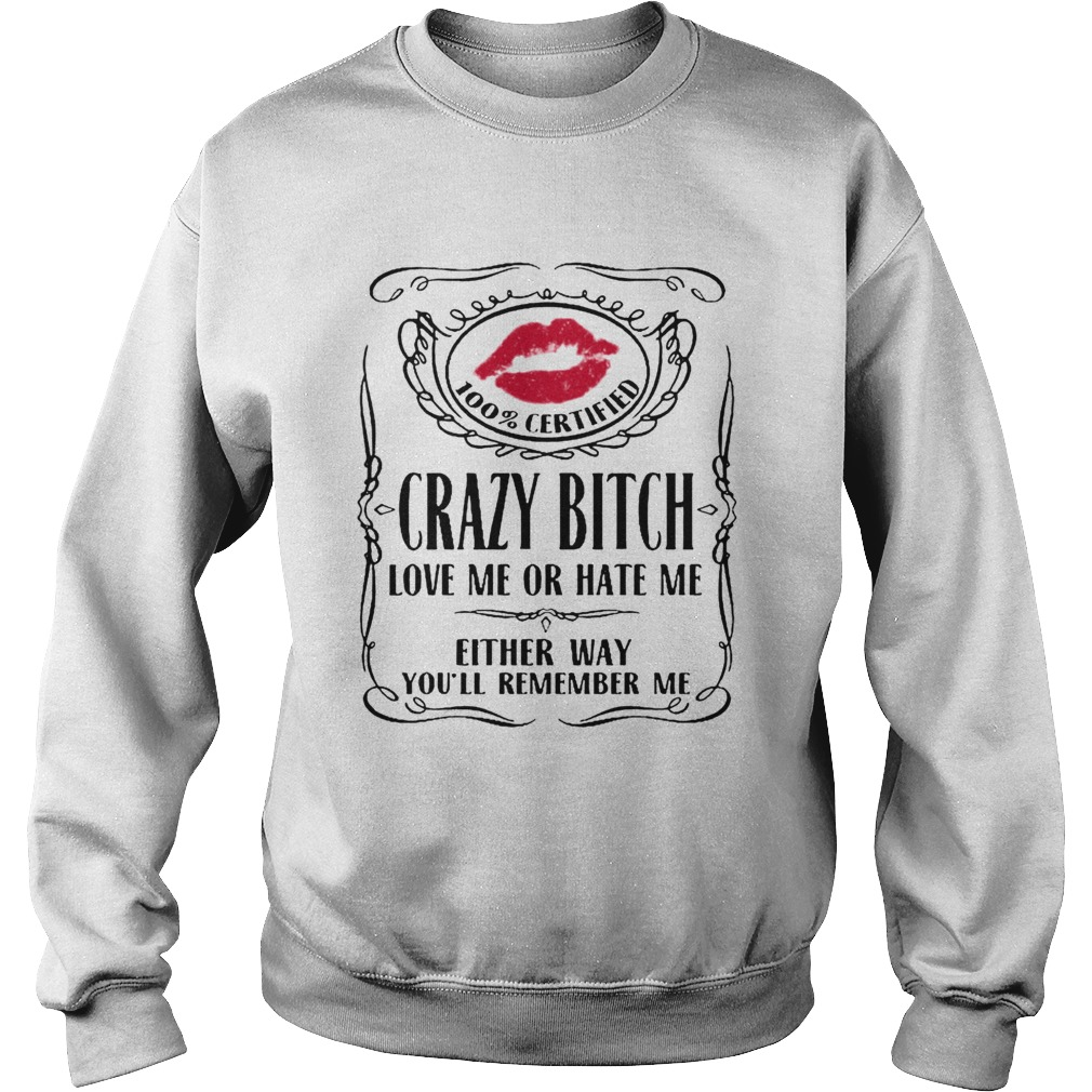 100 Certified Crazy Bitch Love Me Or Hate Me Either Way Youll Remember Me  Sweatshirt