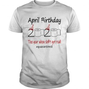 1586142121April Birthday The Year When Shit Got Real Quarantined  Unisex