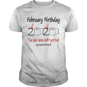 1586142330February Birthday The Year When Shit Got Real Quarantined  Unisex