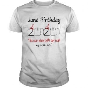 1586142598June Birthday The Year When Shit Got Real Quarantined  Unisex