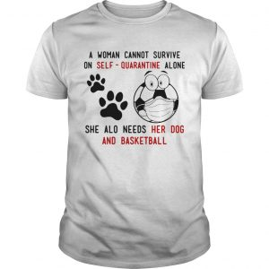 A Woman Cannot Survive On SelfQuarantine Alone She Also Needs Her Dog And Basketball  Unisex