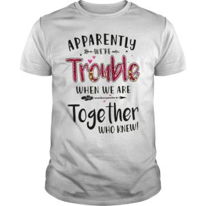 Apparently Were Trouble When We Are Together Who Knew Official TShirt Unisex