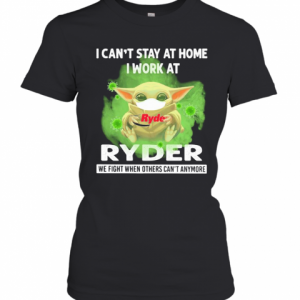 Baby Yoda I Can'T Stay At Home I Work At Ryder We Fight When Others Can'T Anymore Covid 19 T-Shirt Classic Women's T-shirt