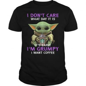 Baby Yoda I Don't Care What Day Is It It's Early I'm Grumpy I Want Coffee Shirt Unisex