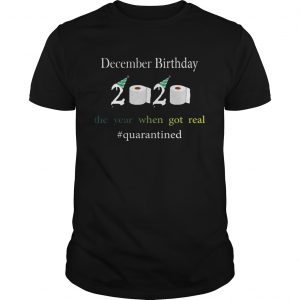 December Birthday The Year When Got Real quarantined 2020  Unisex
