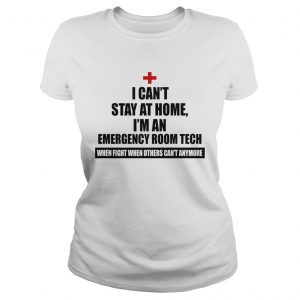 I Cant Stay At Home Im An Emergency Room Tech Coronavirus We Fight When Others Cant Anymore shir Classic Ladies