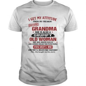 I Get My Attitude From My Freakin Awesome Grandma She Is Also A Grumpy Woman  Unisex