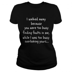 I Walked Away Because You Were Too Busy Finding Faults In Me  Classic Ladies
