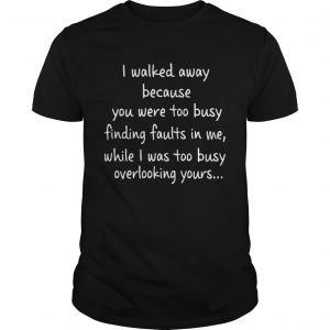 I Walked Away Because You Were Too Busy Finding Faults In Me  Unisex
