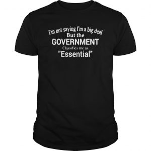 IM NOT SAYING IM A BIG DEAL BUT THE GOVERNMENT CLASSIFIES ME AS ESSENTIAL SHIRT Unisex