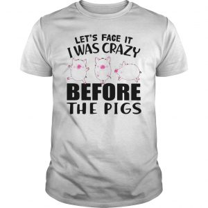 Lets face it I was crazy before the pigs  Unisex