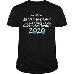 My 65th Birthday The One Where I Was Quarantined 2020  Unisex