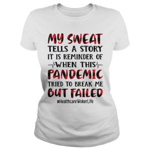 My sweat tells a story pandemic but failed health care worker life T Classic Ladies