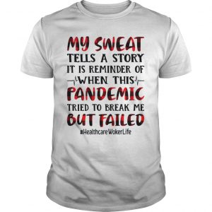 My sweat tells a story pandemic but failed health care worker life T Unisex