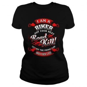 Official I Am A Biker Not Your Next Road Kill Get Off The Phone And Open Your Eyes Shirt Classic Ladies