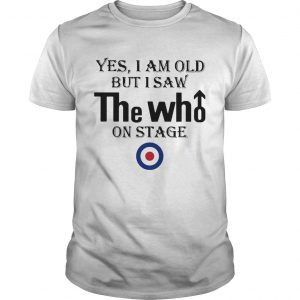 1589771389Yes I Am Old But I Saw The Who On Stage  Unisex