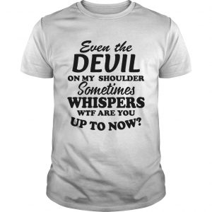 Even The Devil On My Shoulder Sometimes Whispers Wtf Are You  Unisex