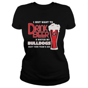 I Just Want To Drink Beer And Watch My Bulldogs Beat Your Teams Ass  Classic Ladies