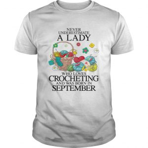Never Underestimate A Lady Who Loves Crocheting And Was Born In September  Unisex