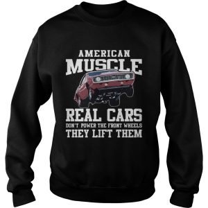 American Muscle Cars Real Cars Dont Power The Front Wheels They Lift Them  Sweatshirt