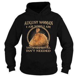 August Woman I Am Who I Am Your Approval Isnt Needed  Hoodie