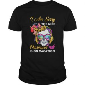 Skull I Am Sorry The Nice Pharmacist Is On Vacation  Unisex