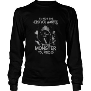 Im Not The Hero You Wanted Im The Monster You Needed  Long Sleeve