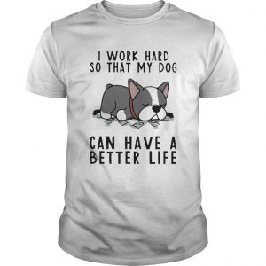I Work Hard So That My Dog Can Have A Better Life  Unisex