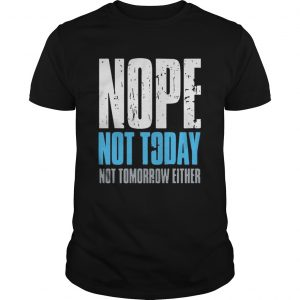Nope not today not tomorrow either  Unisex