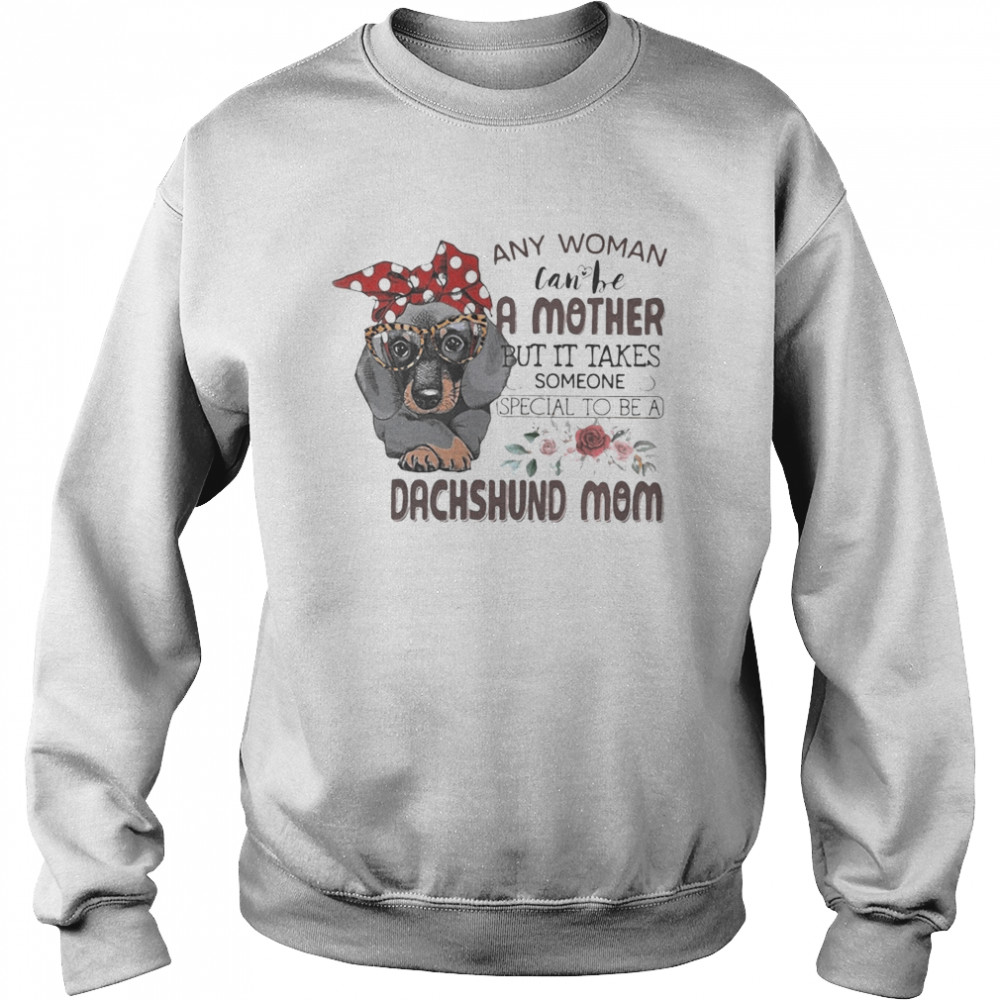 Any woman can be a mother but it takes someone special to be a dachshund mom flowers  Unisex Sweatshirt
