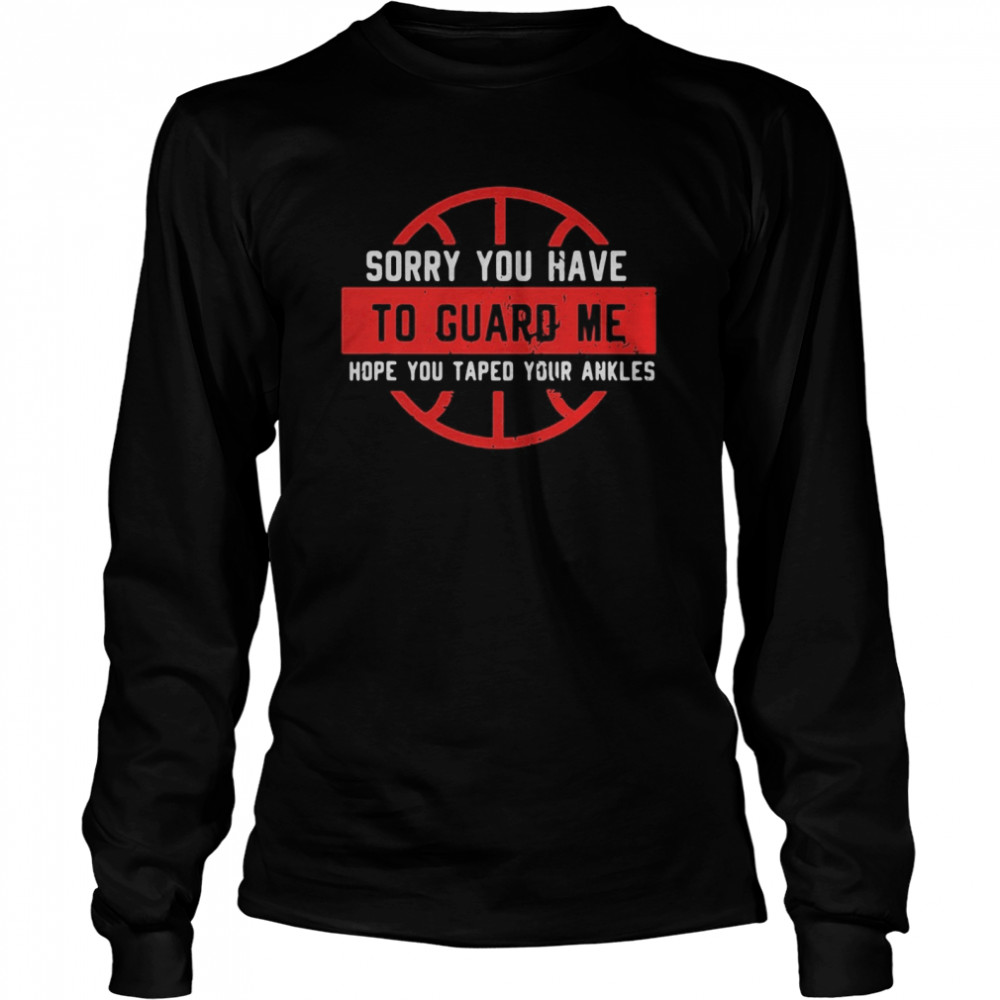 Sorry You Have To Guard Me Hope You Taped Your Ankles  Long Sleeved T-shirt