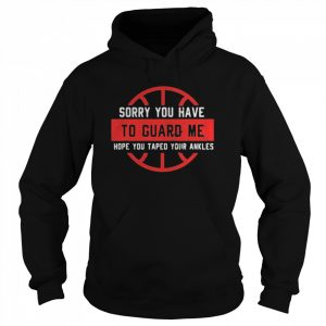 Sorry You Have To Guard Me Hope You Taped Your Ankles  Unisex Hoodie
