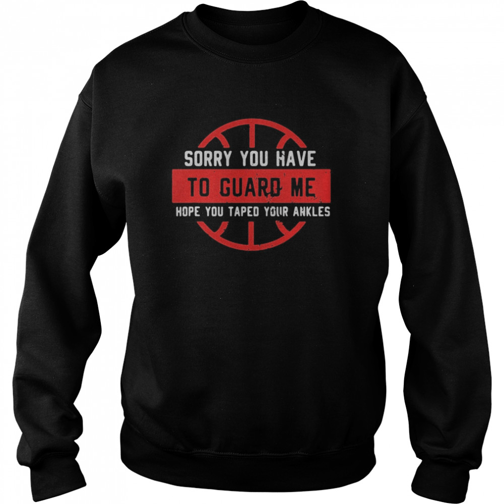Sorry You Have To Guard Me Hope You Taped Your Ankles  Unisex Sweatshirt