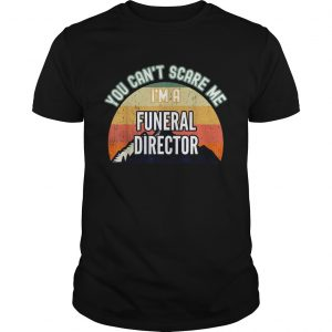 You Cant Scare Me Im A Funeral Director  Unisex