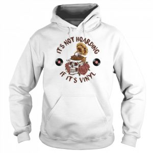Skull Flower It's Not Hoarding If It's Vinyl T- Unisex Hoodie